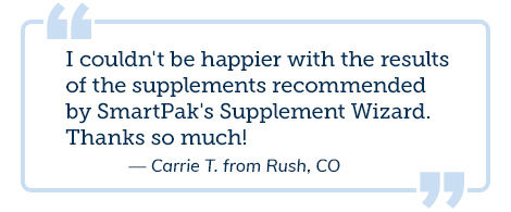 I couldn't be happier with the results of the supplements recommended by SmartPak's Supplement Wizard. Thanks so much! -Carrie T. from Rush, CO