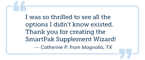 I was so thrilled to see all the options I didn't know existed. Thank you for creating the SmartPak Supplement Wizard! -Catherine P. from Magnolia, TX